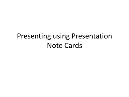 Presenting using Presentation Note Cards