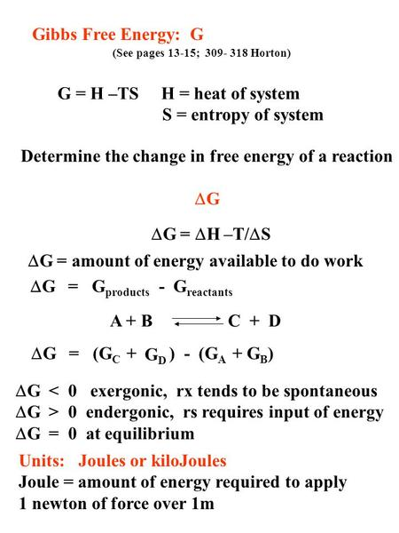 Gibbs Free Energy: G (See pages 13-15; 309- 318 Horton) Determine the change in free energy of a reaction  G G = H –TS H = heat of system S = entropy.