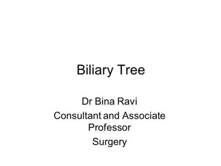Biliary Tree Dr Bina Ravi Consultant and Associate Professor Surgery.