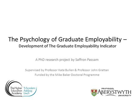 The Psychology of Graduate Employability – Development of The Graduate Employability Indicator A PhD research project by Saffron Passam Supervised by Professor.