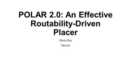 POLAR 2.0: An Effective Routability-Driven Placer Chris Chu Tao Lin.