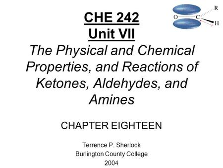 CHE 242 Unit VII The Physical and Chemical Properties, and Reactions of Ketones, Aldehydes, and Amines CHAPTER EIGHTEEN Terrence P. Sherlock Burlington.