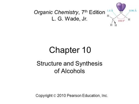 Chapter 10 Copyright © 2010 Pearson Education, Inc. Organic Chemistry, 7 th Edition L. G. Wade, Jr. Structure and Synthesis of Alcohols.
