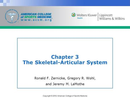 Copyright © 2012 American College of Sports Medicine Chapter 3 The Skeletal-Articular System Ronald F. Zernicke, Gregory R. Wohl, and Jeremy M. LaMothe.