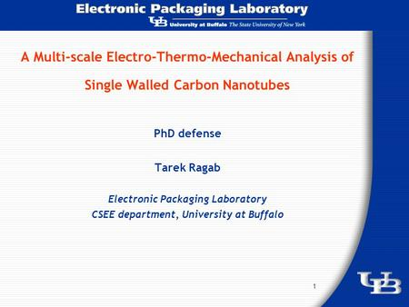 1 A Multi-scale Electro-Thermo-Mechanical Analysis of Single Walled Carbon Nanotubes PhD defense Tarek Ragab Electronic Packaging Laboratory CSEE department,
