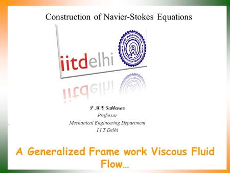 A Generalized Frame work Viscous Fluid Flow… P M V Subbarao Professor Mechanical Engineering Department I I T Delhi Construction of Navier-Stokes Equations.