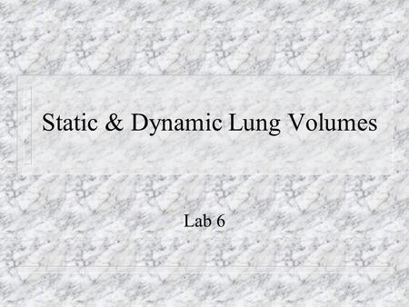 Static & Dynamic Lung Volumes Lab 6. Spirometer n Classic instrument for measuring air volumes – Wet- Consists of an air collecting bell inverted in a.