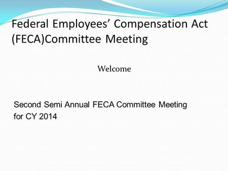 Federal Employees' Compensation Act (FECA)Committee Meeting Welcome Second Semi Annual FECA Committee Meeting for CY 2014.