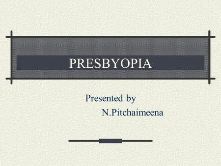 PRESBYOPIA Presented by N.Pitchaimeena. Definition Inability to read the books at the normal reading distance of 33cm. The near point recedes beyond the.