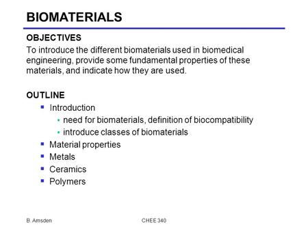 B. AmsdenCHEE 340 BIOMATERIALS OBJECTIVES To introduce the different biomaterials used in biomedical engineering, provide some fundamental properties of.