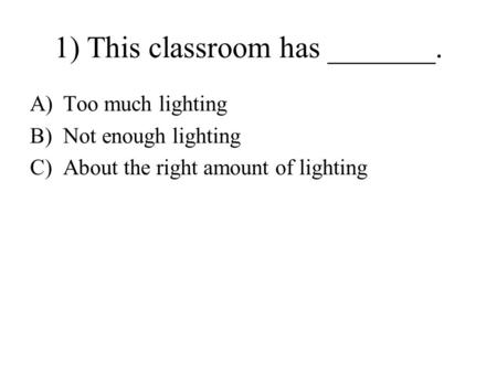 1) This classroom has _______. A)Too much lighting B)Not enough lighting C)About the right amount of lighting.