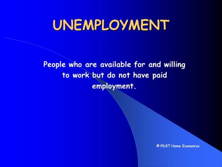 UNEMPLOYMENT People who are available for and willing to work but do not have paid employment. © PDST Home Economics.