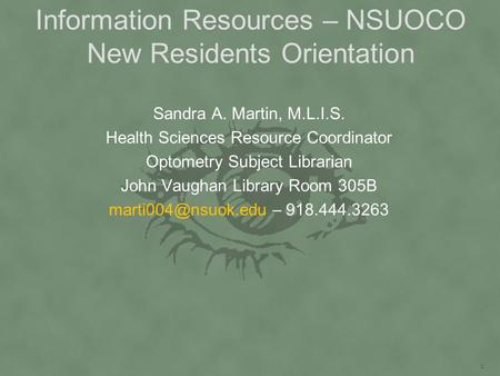 Information Resources – NSUOCO New Residents Orientation Sandra A. Martin, M.L.I.S. Health Sciences Resource Coordinator Optometry Subject Librarian John.