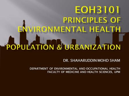 DR. SHAHARUDDIN MOHD SHAM DEPARTMENT OF ENVIRONMENTAL AND OCCUPATIONAL HEALTH FACULTY OF MEDICINE AND HEALTH SCIENCES, UPM.