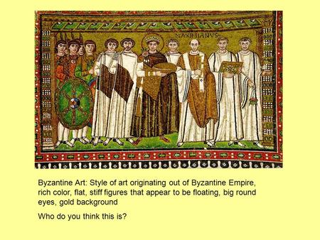 Byzantine Art: Style of art originating out of Byzantine Empire, rich color, flat, stiff figures that appear to be floating, big round eyes, gold background.
