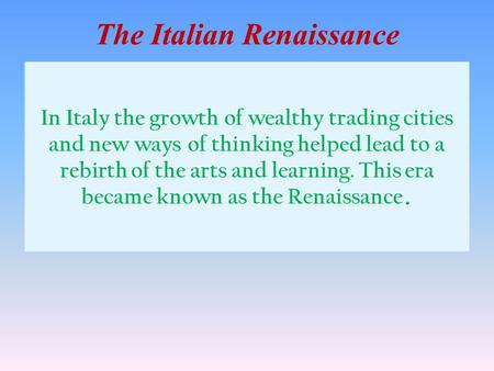 In Italy the growth of wealthy trading cities and new ways of thinking helped lead to a rebirth of the arts and learning. This era became known as the.