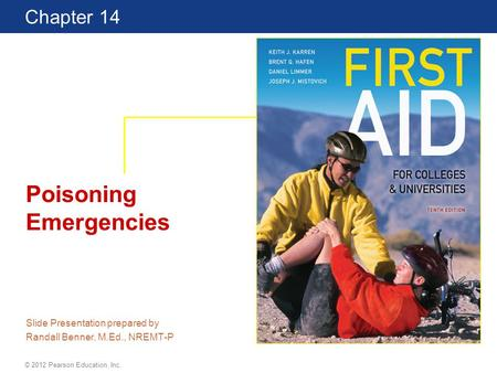 First Aid for Colleges and Universities 10 Edition Chapter 14 © 2012 Pearson Education, Inc. Poisoning Emergencies Slide Presentation prepared by Randall.