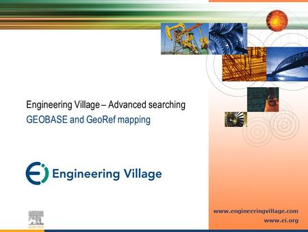 Www.engineeringvillage.com www.ei.org Engineering Village – Advanced searching GEOBASE and GeoRef mapping.