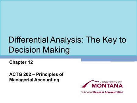 Differential Analysis: The Key to Decision Making Chapter 12 ACTG 202 – Principles of Managerial Accounting.