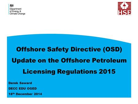 Offshore Safety Directive (OSD) Update on the Offshore Petroleum Licensing Regulations 2015 Derek Saward DECC EDU OGED 18 th December 2014.
