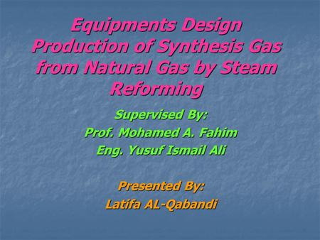 Equipments Design Production of Synthesis Gas from Natural Gas by Steam Reforming Supervised By: Prof. Mohamed A. Fahim Eng. Yusuf Ismail Ali Presented.