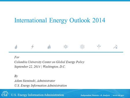 Www.eia.gov U.S. Energy Information Administration Independent Statistics & Analysis International Energy Outlook 2014 For Columbia University Center on.