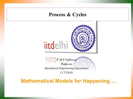 Process & Cycles P M V Subbarao Professor Mechanical Engineering Department I I T Delhi Mathematical Models for Happening …