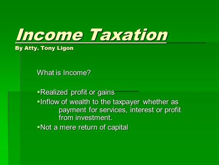 Income Taxation By Atty. Tony Ligon What is Income?  Realized profit or gains  Inflow of wealth to the taxpayer whether as payment for services, interest.