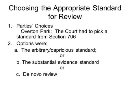 Choosing the Appropriate Standard for Review 1.Parties' Choices Overton Park: The Court had to pick a standard from Section 706 2.Options were: a. The.