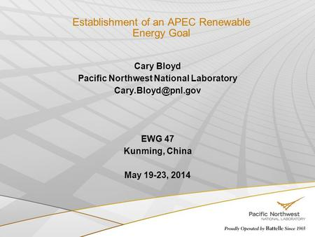 Establishment of an APEC Renewable Energy Goal Cary Bloyd Pacific Northwest National Laboratory EWG 47 Kunming, China May 19-23, 2014.