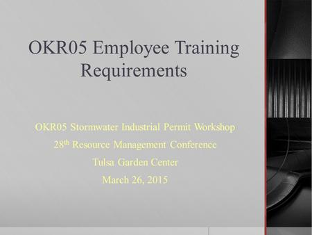 OKR05 Employee Training Requirements OKR05 Stormwater Industrial Permit Workshop 28 th Resource Management Conference Tulsa Garden Center March 26, 2015.