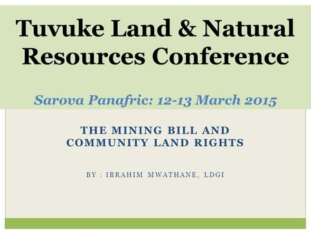 THE MINING BILL AND COMMUNITY LAND RIGHTS BY : IBRAHIM MWATHANE, LDGI Tuvuke Land & Natural Resources Conference Sarova Panafric: 12-13 March 2015.