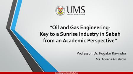 "Energizing Sustainable Future ""Oil and Gas Engineering- Key to a Sunrise Industry in Sabah from an Academic Perspective"""