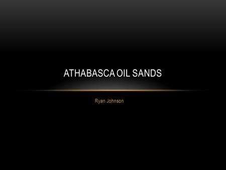 Ryan Johnson ATHABASCA OIL SANDS. WHERE ARE THE ATHABASCA OIL SANDS? Northeast Alberta, Canada.