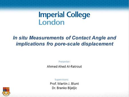 In situ Measurements of Contact Angle and implications fro pore-scale displacement Presenter: Ahmed Ahed Al-Ratrout Supervisors: Prof. Martin J. Blunt.