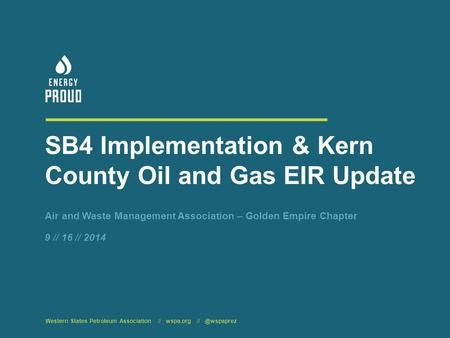 SB4 Implementation & Kern County Oil and Gas EIR Update Air and Waste Management Association – Golden Empire Chapter Western States Petroleum Association.