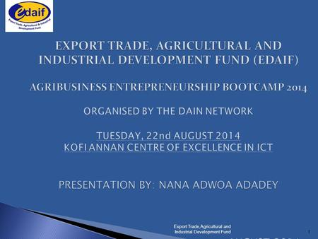 1 EXPORT TRADE, AGRICULTURAL AND INDUSTRIAL DEVELOPMENT FUND (EDAIF) AGRIBUSINESS ENTREPRENEURSHIP BOOTCAMP 2014 PRESENTATION BY: NANA ADWOA ADADEY AUGUST.