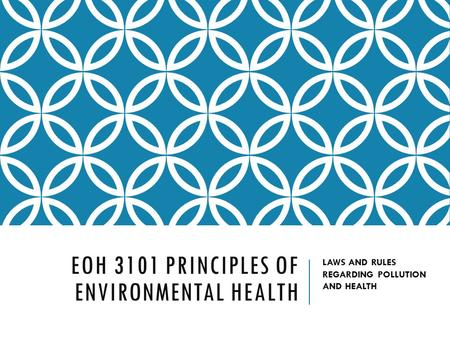 EOH 3101 PRINCIPLES OF ENVIRONMENTAL HEALTH LAWS AND RULES REGARDING POLLUTION AND HEALTH.