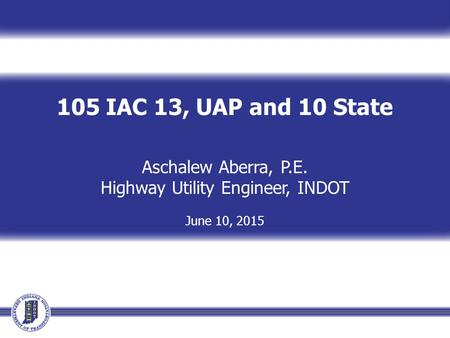 105 IAC 13, UAP and 10 State Aschalew Aberra, P.E. Highway Utility Engineer, INDOT June 10, 2015.