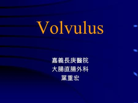 Volvulus 嘉義長庚醫院 大腸直腸外科 葉重宏. Colon twists on its own mesenteric axis venous congestion and infarction Gangrene Arterial supply comprised Ischemia.