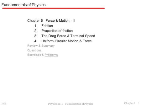 2009 Physics 2111 Fundamentals of Physics Chapter 6 1 Fundamentals of Physics Chapter 6 Force & Motion - II 1.Friction 2.Properties of friction 3.The Drag.