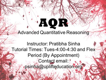 AQR Advanced Quantitative Reasoning Instructor: Pratibha Sinha Tutorial Times: Tues-4:00-4:30 and Flex Period (By Appointment) Contact
