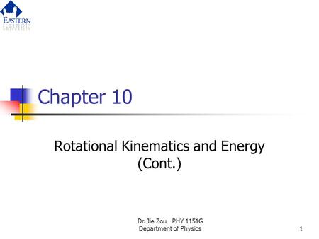Dr. Jie Zou PHY 1151G Department of Physics1 Chapter 10 Rotational Kinematics and Energy (Cont.)