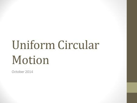 Uniform Circular Motion October 2014. Circular Motion A is towards the center. V is tangential to the motion Speed is constant, V changes A force directed.