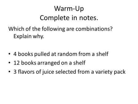 Warm-Up Complete in notes. Which of the following are combinations? Explain why. 4 books pulled at random from a shelf 12 books arranged on a shelf 3 flavors.
