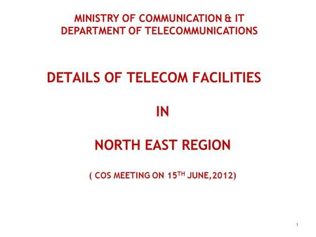 DETAILS OF TELECOM FACILITIES IN NORTH EAST REGION ( COS MEETING ON 15 TH JUNE,2012) 1 MINISTRY OF COMMUNICATION & IT DEPARTMENT OF TELECOMMUNICATIONS.