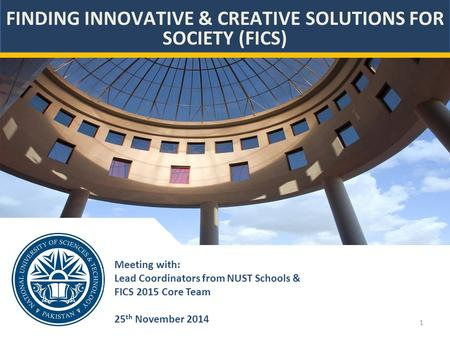 1 Meeting with: Lead Coordinators from NUST Schools & FICS 2015 Core Team 25 th November 2014 FINDING INNOVATIVE & CREATIVE SOLUTIONS FOR SOCIETY (FICS)