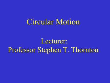 Circular Motion Lecturer: Professor Stephen T. Thornton