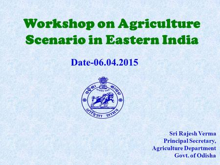 Workshop on Agriculture Scenario in Eastern India Sri Rajesh Verma Principal Secretary, Agriculture Department Govt. of Odisha Date-06.04.2015.