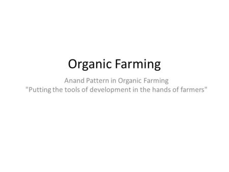 Organic Farming Anand Pattern in Organic Farming Putting the tools of development in the hands of farmers